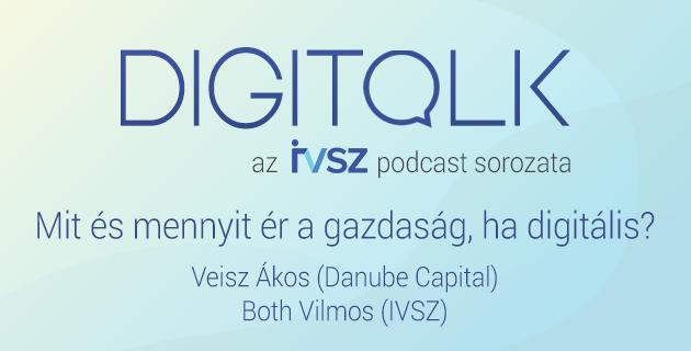 IVSZ DIGITALK Podcast: Mit és mennyit ér a gazdaság, ha digitális?